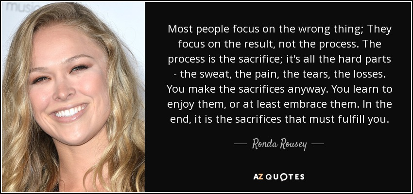 quote-most-people-focus-on-the-wrong-thing-they-focus-on-the-result-not-the-process-the-process-ronda-rousey-121-17-03